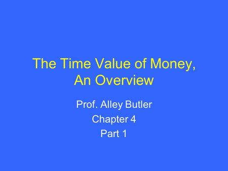 The Time Value of Money, An Overview Prof. Alley Butler Chapter 4 Part 1.