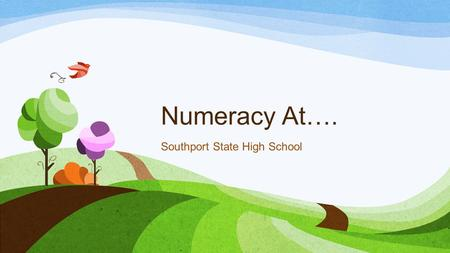 Numeracy At…. Southport State High School. Why are we here? Global citizens Real life numeracy 'in action'