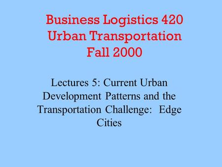 Business Logistics 420 Urban Transportation Fall 2000 Lectures 5: Current Urban Development Patterns and the Transportation Challenge: Edge Cities.