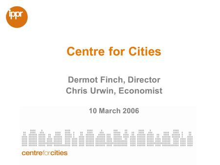 Centre for Cities Dermot Finch, Director Chris Urwin, Economist 10 March 2006.