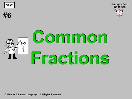 Common Fractions © Math As A Second Language All Rights Reserved next #6 Taking the Fear out of Math 1÷3 1 3.