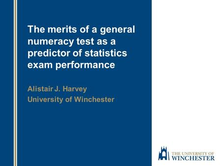 The merits of a general numeracy test as a predictor of statistics exam performance Alistair J. Harvey University of Winchester.