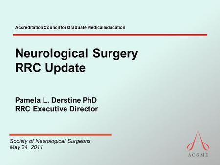 Accreditation Council for Graduate Medical Education Neurological Surgery RRC Update Pamela L. Derstine PhD RRC Executive Director Society of Neurological.
