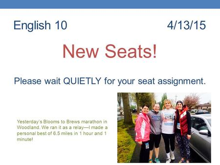 English 104/13/15 New Seats! Please wait QUIETLY for your seat assignment. Yesterday's Blooms to Brews marathon in Woodland. We ran it as a relay—I made.
