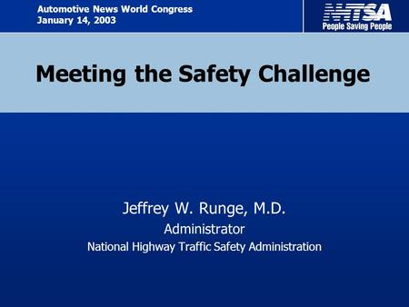Meeting the Safety Challenge Jeffrey W. Runge, M.D. Administrator National Highway Traffic Safety Administration Automotive News World Congress January.
