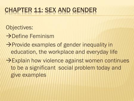 Objectives:  Define Feminism  Provide examples of gender inequality in education, the workplace and everyday life  Explain how violence against women.