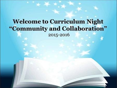 "Welcome to Curriculum Night ""Community and Collaboration"" 2015-2016."