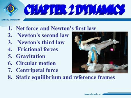 1. Net force and Newton's first law 2. Newton's second law 3. Newton's third law 4. Frictional forces 5. Gravitation 6. Circular motion 7. Centripetal.