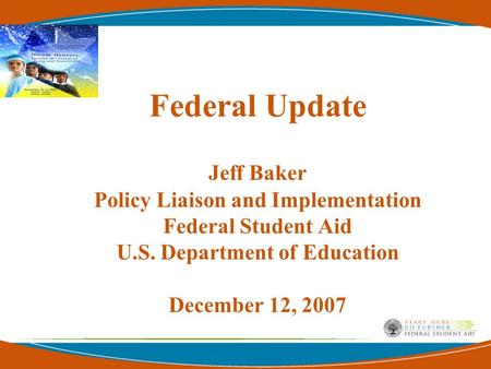 Federal Update Jeff Baker Policy Liaison and Implementation Federal Student Aid U.S. Department of Education December 12, 2007.