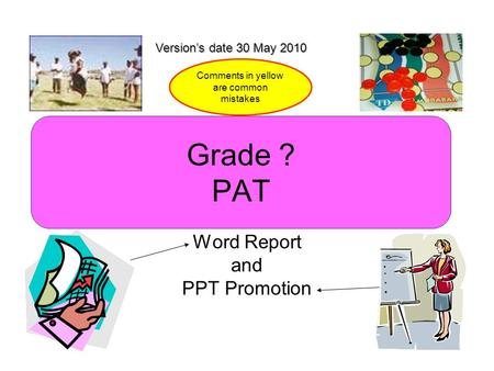 Grade ? PAT Word Report and PPT Promotion Version's date 30 May 2010 Comments in yellow are common mistakes.