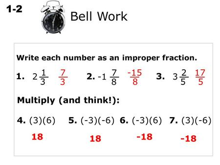 1-2 Multiplying Rational Numbers Write each number as an improper fraction. 1. 1 3 2 7 3 2. 7 8 -15 8 3. 2 5 3 17 5 Bell Work Multiply (and think!): 4.