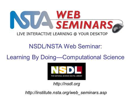 NSDL/NSTA Web Seminar: Learning By Doing—Computational Science LIVE INTERACTIVE YOUR DESKTOP