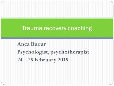 Anca Bucur Psychologist, psychotherapist 24 – 25 February 2015 Trauma recovery coaching.