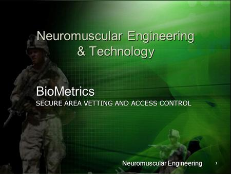 Neuromuscular Engineering 11 Neuromuscular Engineering & Technology BioMetrics SECURE AREA VETTING AND ACCESS CONTROL.