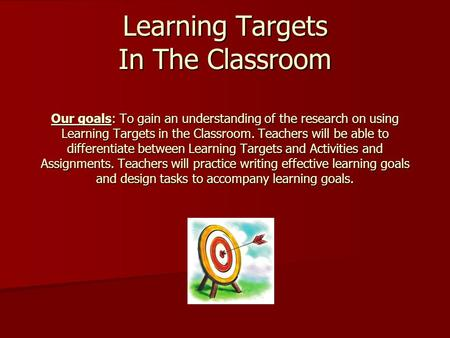 Learning Targets In The Classroom Our goals: To gain an understanding of the research on using Learning Targets in the Classroom. Teachers will be able.