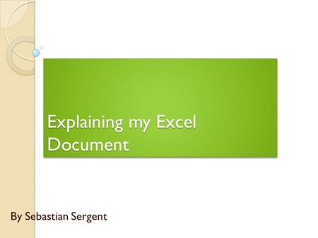 Explaining my Excel Document By Sebastian Sergent.
