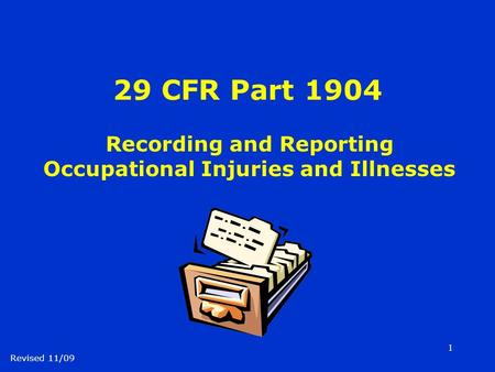 1 29 CFR Part 1904 Recording and Reporting Occupational Injuries and Illnesses Revised 11/09.