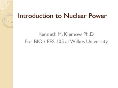 Introduction to Nuclear Power Kenneth M. Klemow, Ph.D. For BIO / EES 105 at Wilkes University.