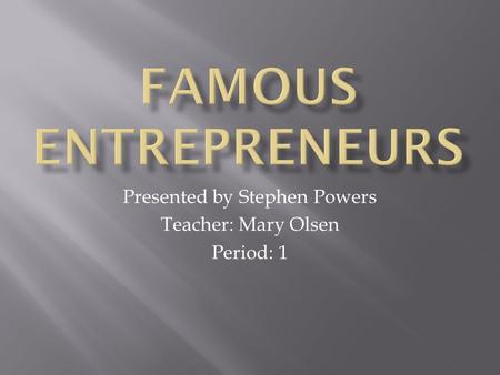 Presented by Stephen Powers Teacher: Mary Olsen Period: 1.