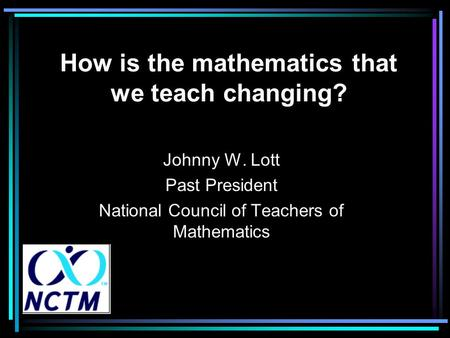 How is the mathematics that we teach changing? Johnny W. Lott Past President National Council of Teachers of Mathematics.
