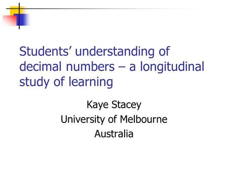 Students' understanding of decimal numbers – a longitudinal study of learning Kaye Stacey University of Melbourne Australia.