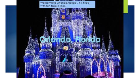 Welcome to Orlando,Florida. It is filled with fun take a look.