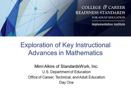 Exploration of Key Instructional Advances in Mathematics Mimi Alkire of StandardsWork, Inc. U.S. Department of Education Office of Career, Technical, and.