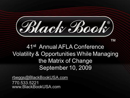 ™ 41 st Annual AFLA Conference Volatility & Opportunities While Managing the Matrix of Change September 10, 2009 770.533.5221