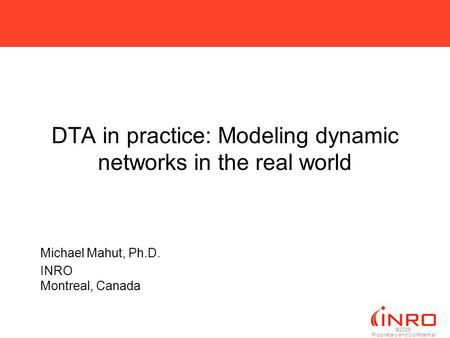 ©2009 Proprietary and Confidential DTA in practice: Modeling dynamic networks in the real world Michael Mahut, Ph.D. INRO Montreal, Canada.