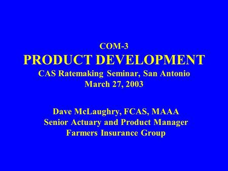 COM-3 PRODUCT DEVELOPMENT CAS Ratemaking Seminar, San Antonio March 27, 2003 Dave McLaughry, FCAS, MAAA Senior Actuary and Product Manager Farmers Insurance.