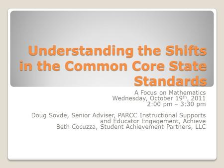 Understanding the Shifts in the Common Core State Standards A Focus on Mathematics Wednesday, October 19 th, 2011 2:00 pm – 3:30 pm Doug Sovde, Senior.