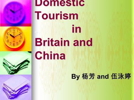 Domestic Tourism 分分 in Britain and China By 杨芳 and 伍泳婷 By 杨芳 and 伍泳婷.