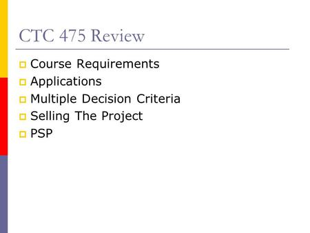 CTC 475 Review  Course Requirements  Applications  Multiple Decision Criteria  Selling The Project  PSP.
