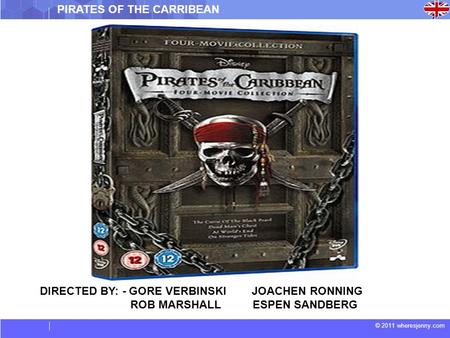 © 2011 wheresjenny.com DIRECTED BY: - GORE VERBINSKI JOACHEN RONNING ROB MARSHALL ESPEN SANDBERG PIRATES OF THE CARRIBEAN.