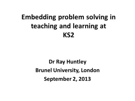 Embedding problem solving in teaching and learning at KS2 Dr Ray Huntley Brunel University, London September 2, 2013.