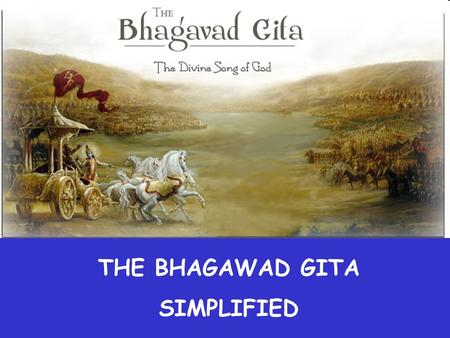 THE BHAGAWAD GITA SIMPLIFIED Why do you worry without cause? Whom do you fear without reason? Who can kill you? The soul is neither born, nor does.
