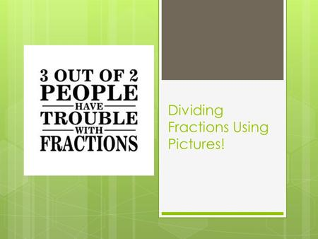 Dividing Fractions Using Pictures!. Let's start with something easy…