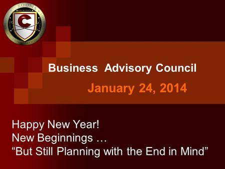 "January 24, 2014 Business Advisory Council Happy New Year! New Beginnings … ""But Still Planning with the End in Mind"""