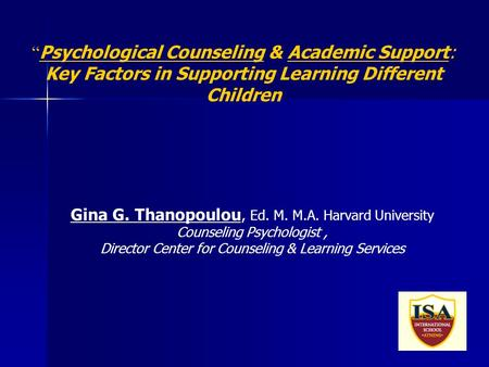 "1 "" Psychological Counseling & Academic Support: Key Factors in Supporting Learning Different Children Gina G. Thanopoulou, Ed. M. M.A. Harvard University."