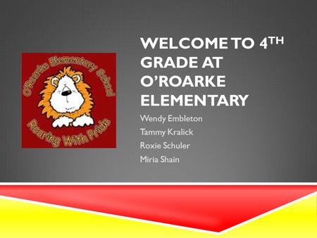 WELCOME TO 4 TH GRADE AT O'ROARKE ELEMENTARY Wendy Embleton Tammy Kralick Roxie Schuler Miria Shain.