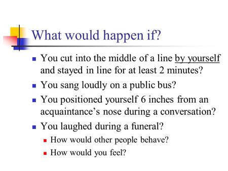 What would happen if? You cut into the middle of a line by yourself and stayed in line for at least 2 minutes? You sang loudly on a public bus? You positioned.