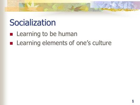 1 Socialization Learning to be human Learning elements of one's culture.