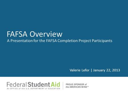 A Presentation for the FAFSA Completion Project Participants Valerie Lefor | January 22, 2013 FAFSA Overview.