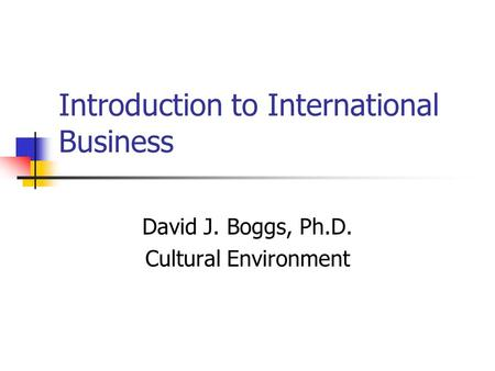 Introduction to International Business David J. Boggs, Ph.D. Cultural Environment.