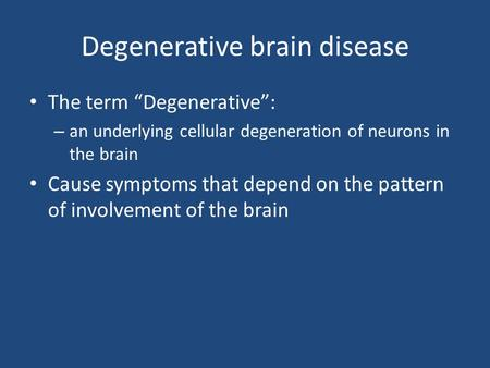"Degenerative brain disease The term ""Degenerative"": – an underlying cellular degeneration of neurons in the brain Cause symptoms that depend on the pattern."