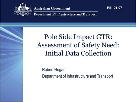 Pole Side Impact GTR: Assessment of Safety Need: Initial Data Collection Robert Hogan Department of Infrastructure and Transport PSI-01-07.