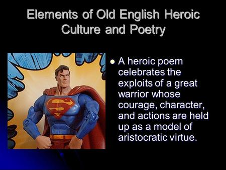 Elements of Old English Heroic Culture and Poetry A heroic poem celebrates the exploits of a great warrior whose courage, character, and actions are held.