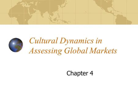 Cultural Dynamics in Assessing Global Markets Chapter 4.