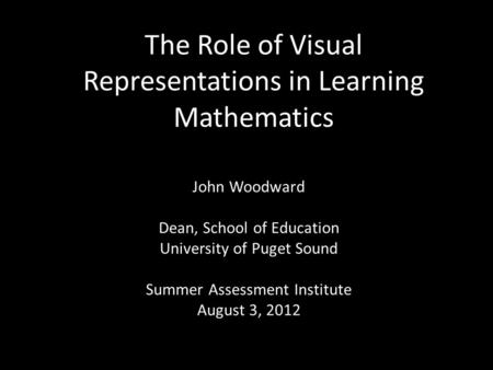 The Role of Visual Representations in Learning Mathematics John Woodward Dean, School of Education University of Puget Sound Summer Assessment Institute.