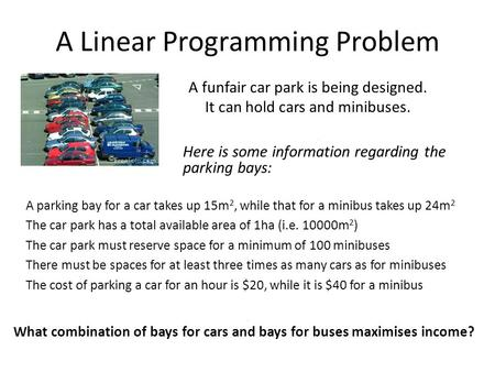 A Linear Programming Problem A funfair car park is being designed. It can hold cars and minibuses. A parking bay for a car takes up 15m 2, while that for.